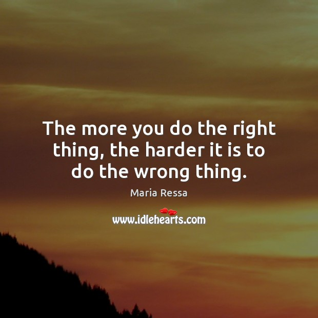 The more you do the right thing, the harder it is to do the wrong thing. Image