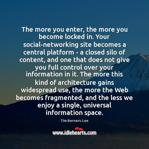 The more you enter, the more you become locked in. Your social-networking Tim Berners-Lee Picture Quote