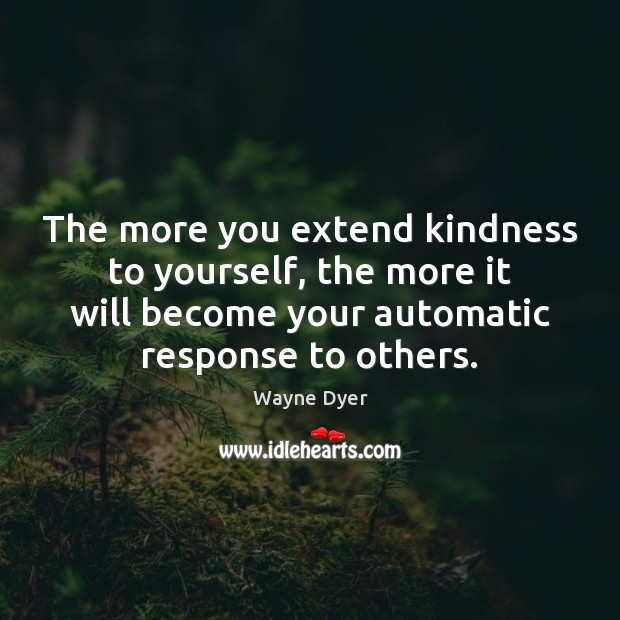 The more you extend kindness to yourself, the more it will become Wayne Dyer Picture Quote