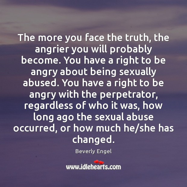 The more you face the truth, the angrier you will probably become. Image
