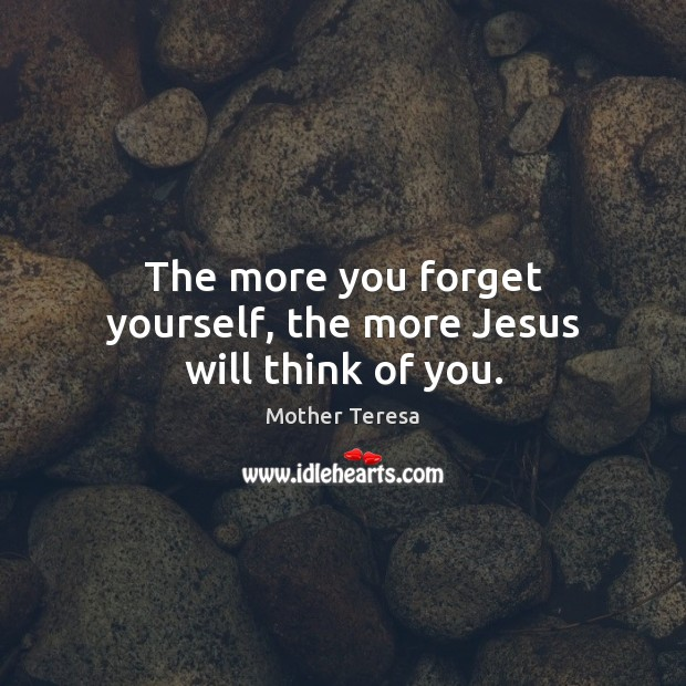 Image, The more you forget yourself, the more Jesus will think of you.