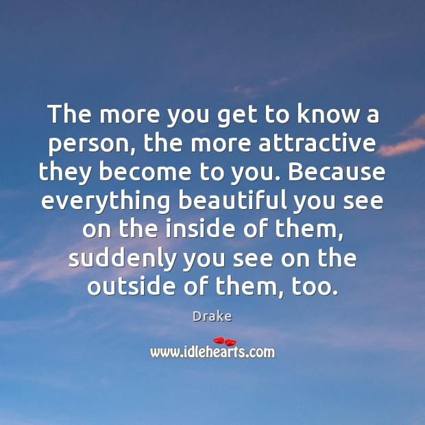 The more you get to know a person, the more attractive they Drake Picture Quote