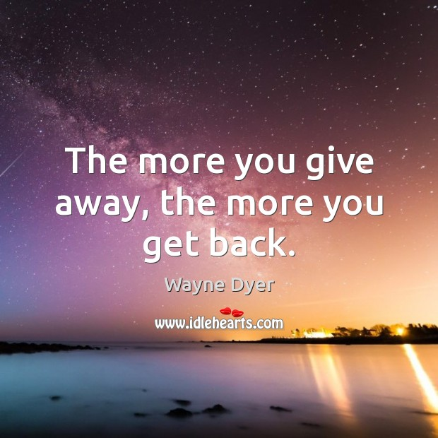 Image, The more you give away, the more you get back.