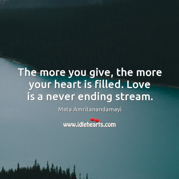 The more you give, the more your heart is filled. Love is a never ending stream. Image