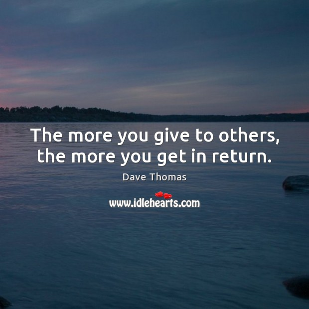 The more you give to others, the more you get in return. Dave Thomas Picture Quote