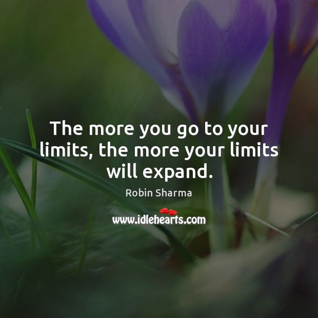 The more you go to your limits, the more your limits will expand. Robin Sharma Picture Quote