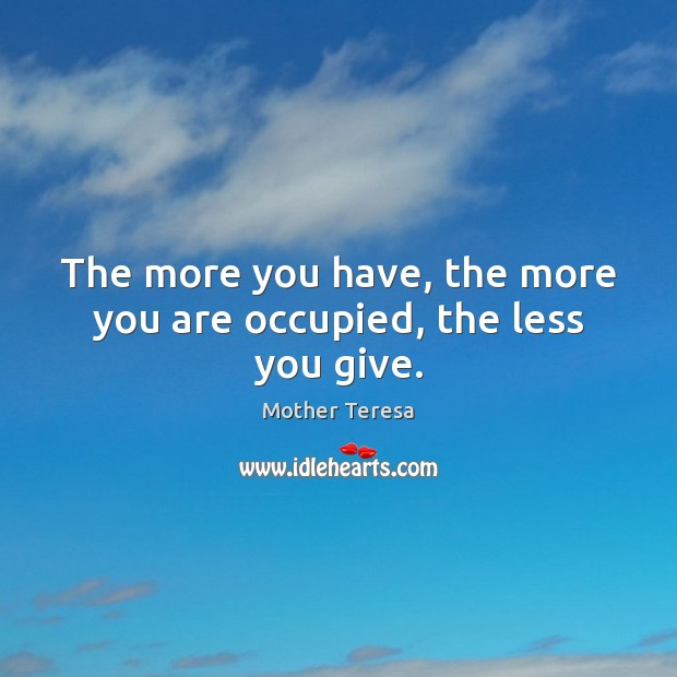 The more you have, the more you are occupied, the less you give. Mother Teresa Picture Quote