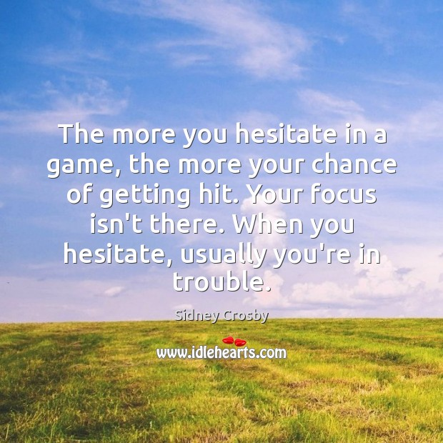 The more you hesitate in a game, the more your chance of Sidney Crosby Picture Quote