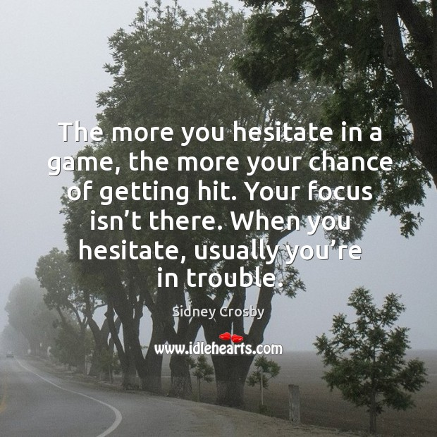 The more you hesitate in a game, the more your chance of getting hit. Your focus isn't there. Sidney Crosby Picture Quote