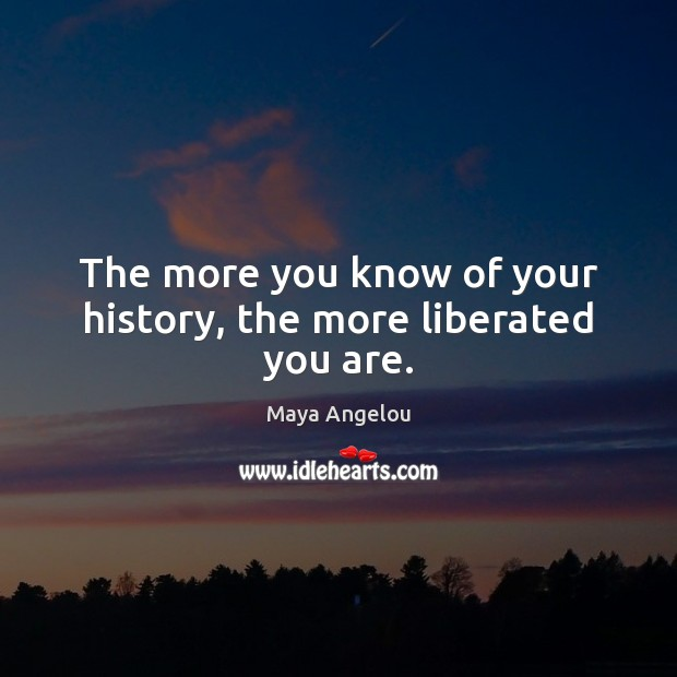 Image, The more you know of your history, the more liberated you are.