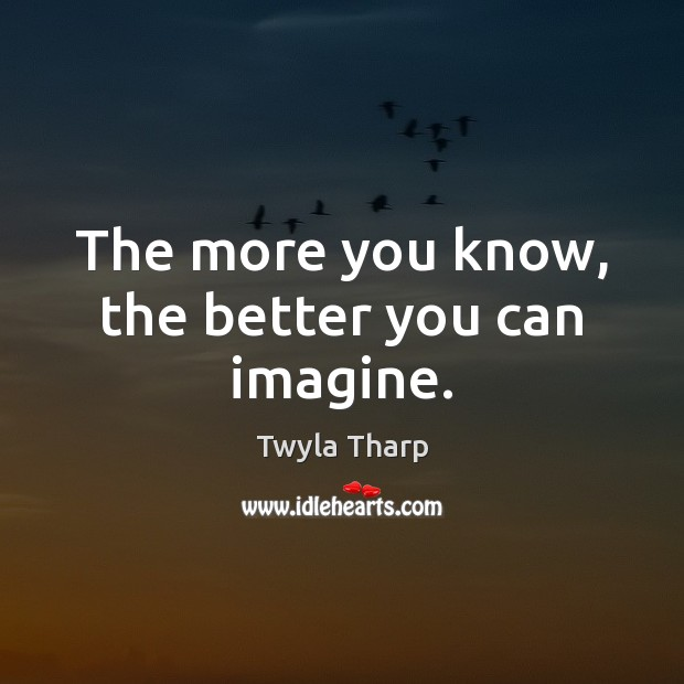 The more you know, the better you can imagine. Twyla Tharp Picture Quote