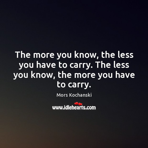 The more you know, the less you have to carry. The less Image