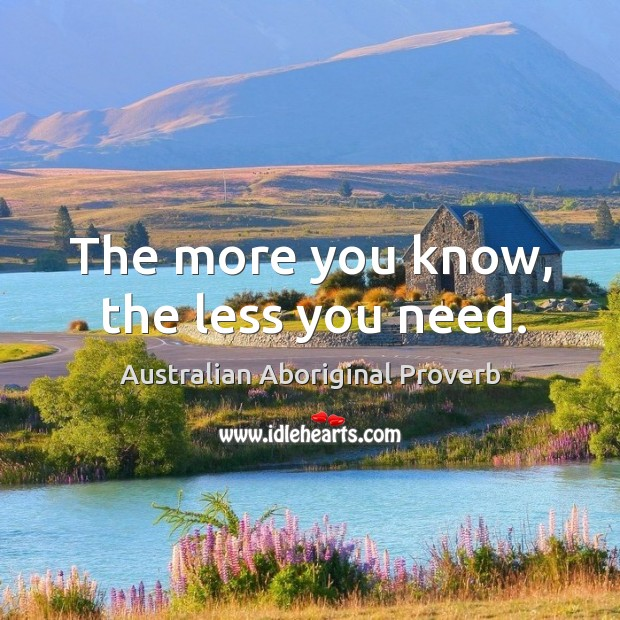 The more you know, the less you need. Australian Aboriginal Proverbs Image