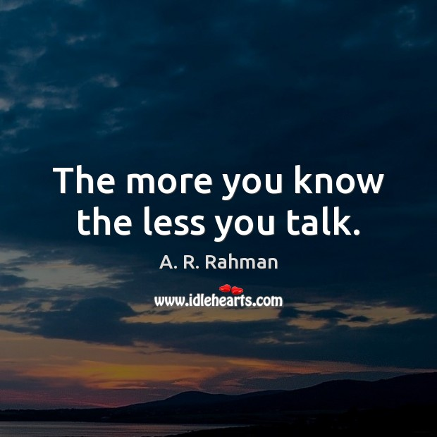 The more you know the less you talk. A. R. Rahman Picture Quote