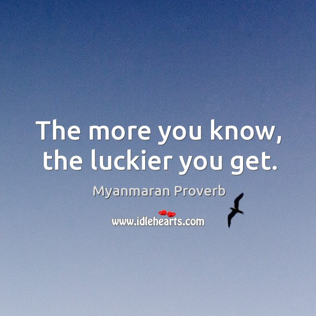 The more you know, the luckier you get. Myanmaran Proverbs Image