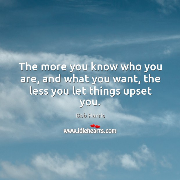 The more you know who you are, and what you want, the less you let things upset you. Image