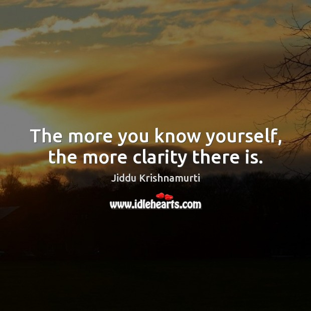 The more you know yourself, the more clarity there is. Jiddu Krishnamurti Picture Quote