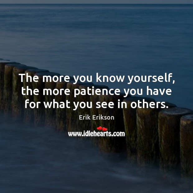 The more you know yourself, the more patience you have for what you see in others. Image