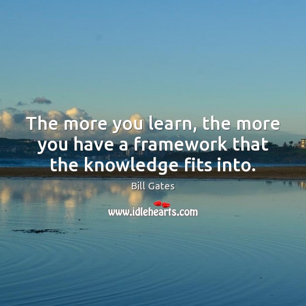 The more you learn, the more you have a framework that the knowledge fits into. Bill Gates Picture Quote