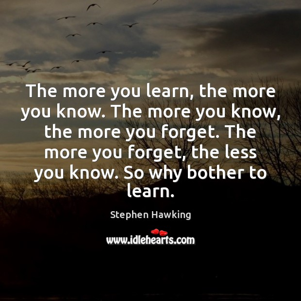 The more you learn, the more you know. The more you know, Stephen Hawking Picture Quote