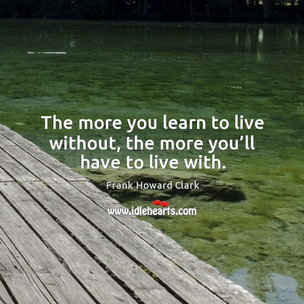 Image, The more you learn to live without, the more you'll have to live with.