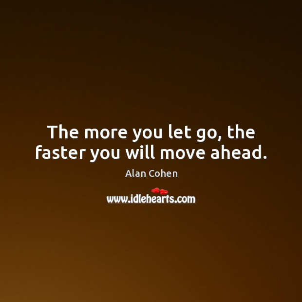 The more you let go, the faster you will move ahead. Image