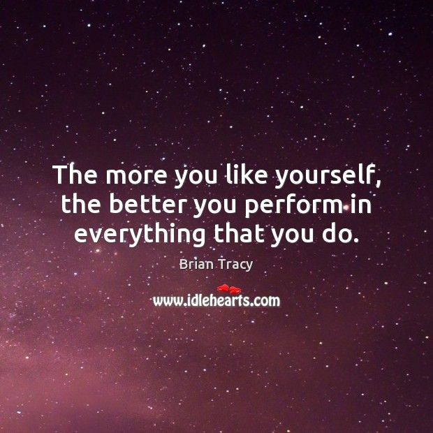 The more you like yourself, the better you perform in everything that you do. Image