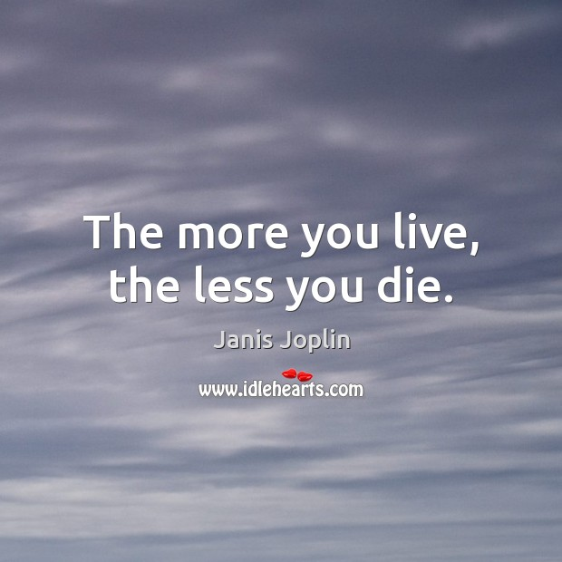 Image, The more you live, the less you die.