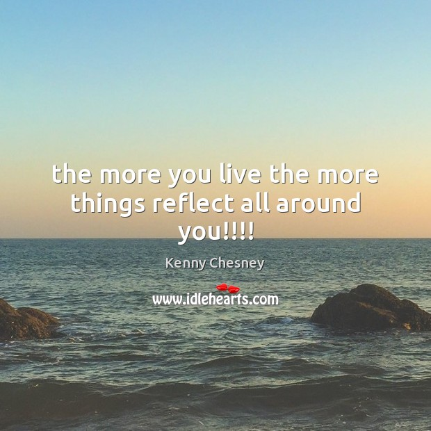 The more you live the more things reflect all around you!!!! Kenny Chesney Picture Quote