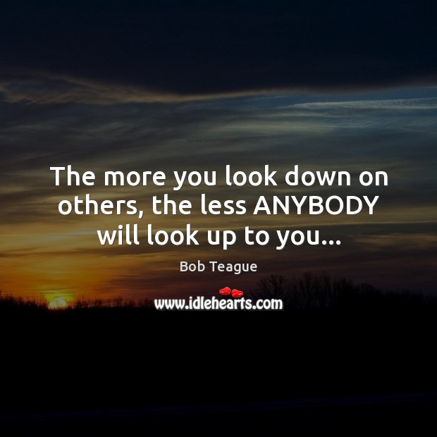Image, The more you look down on others, the less ANYBODY will look up to you…
