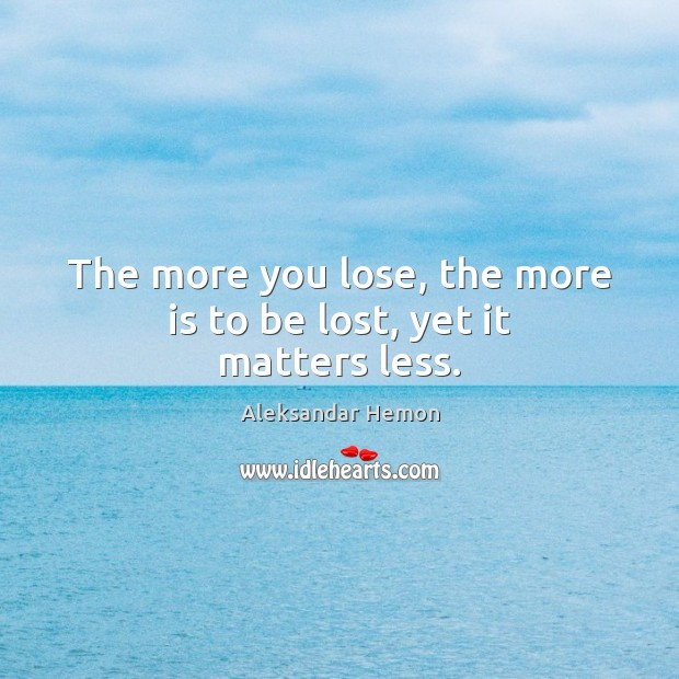 Image, The more you lose, the more is to be lost, yet it matters less.