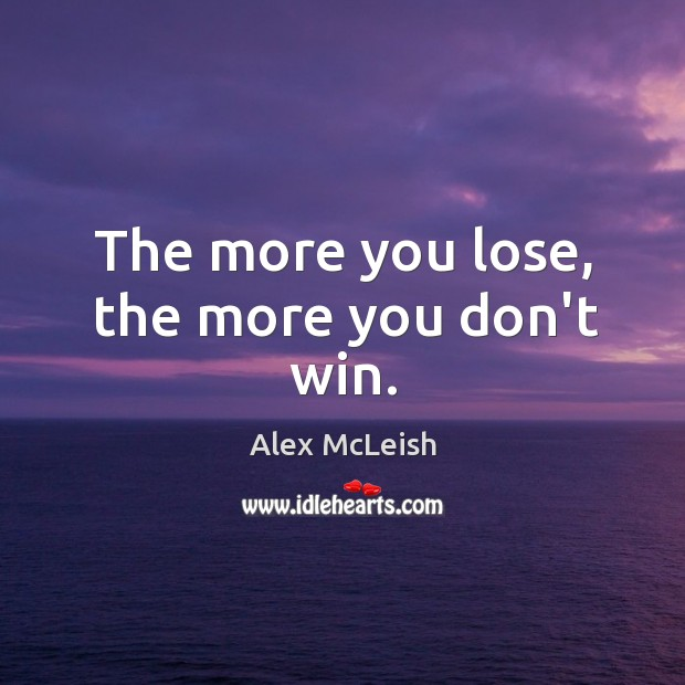 Image, The more you lose, the more you don't win.