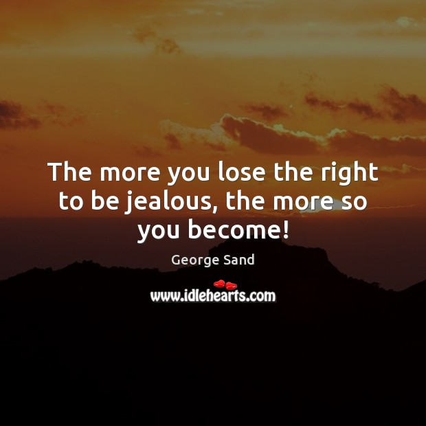 The more you lose the right to be jealous, the more so you become! George Sand Picture Quote