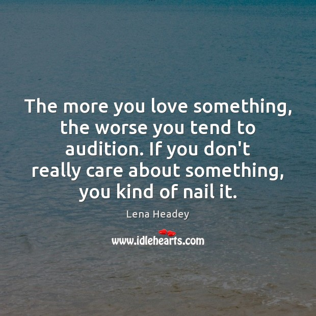 The more you love something, the worse you tend to audition. If Lena Headey Picture Quote