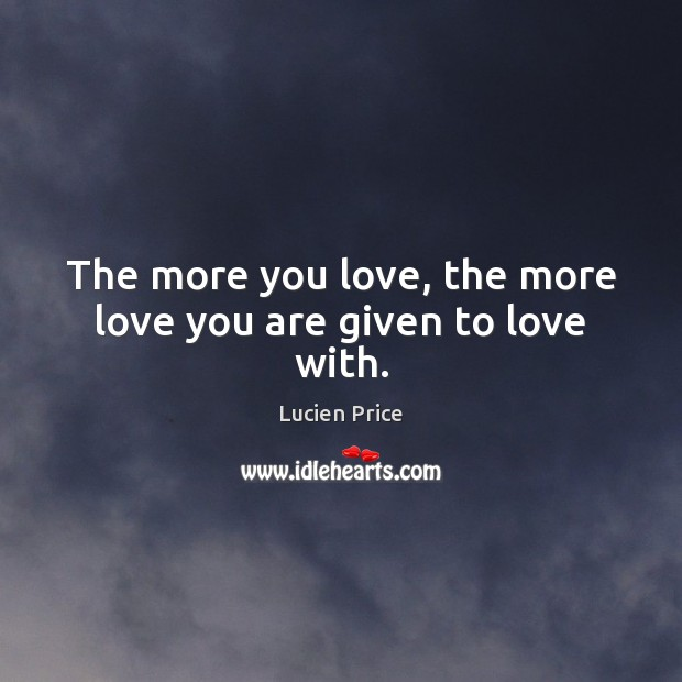 The more you love, the more love you are given to love with. Image