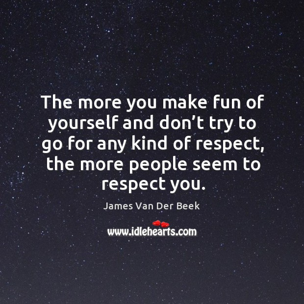 The more you make fun of yourself and don't try to go for any kind of respect, the more people seem to respect you. Image