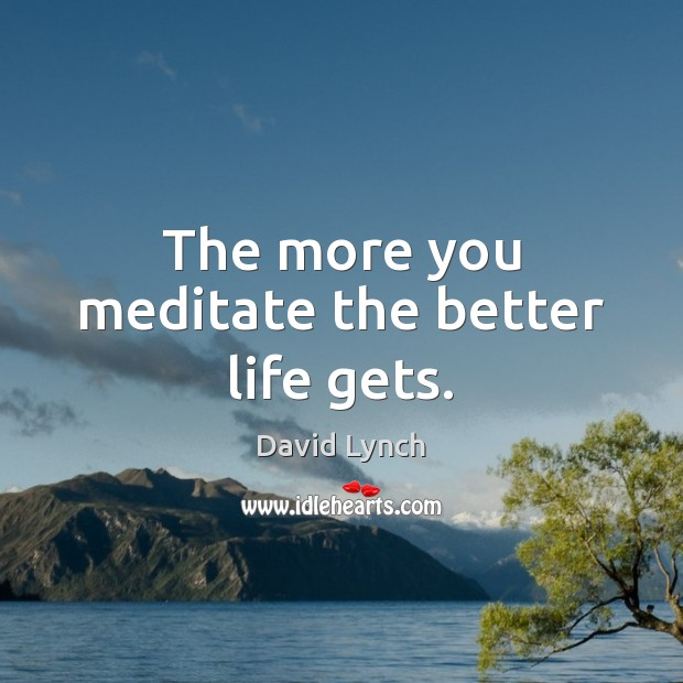 The more you meditate the better life gets. David Lynch Picture Quote