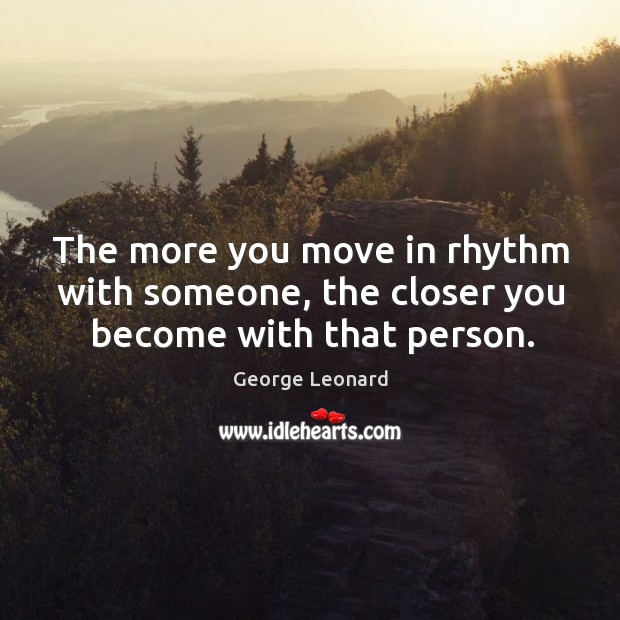 The more you move in rhythm with someone, the closer you become with that person. George Leonard Picture Quote