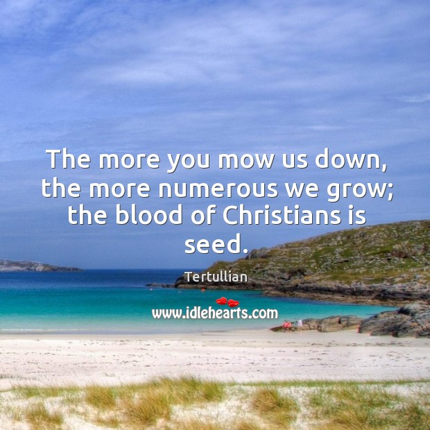 The more you mow us down, the more numerous we grow; the blood of christians is seed. Image