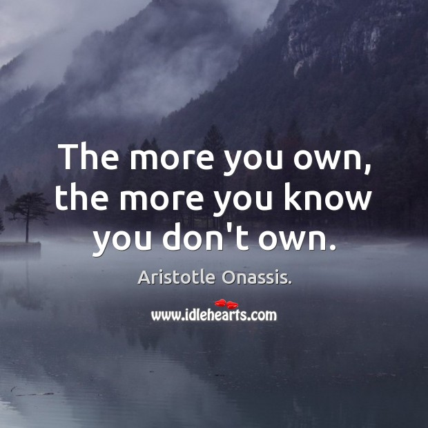 Image, The more you own, the more you know you don't own.