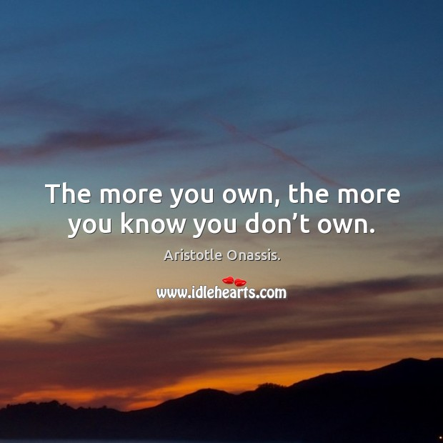 The more you own, the more you know you don't own. Aristotle Onassis. Picture Quote