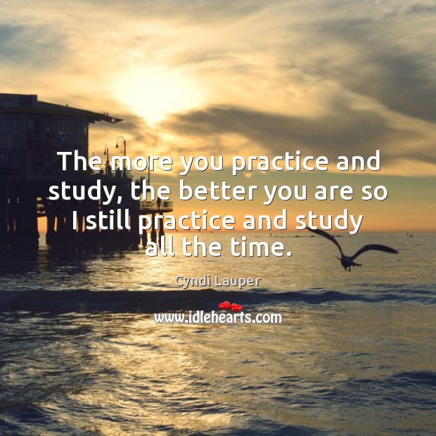 The more you practice and study, the better you are so I Cyndi Lauper Picture Quote