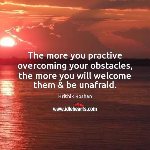 The more you practive overcoming your obstacles, the more you will welcome Hrithik Roshan Picture Quote