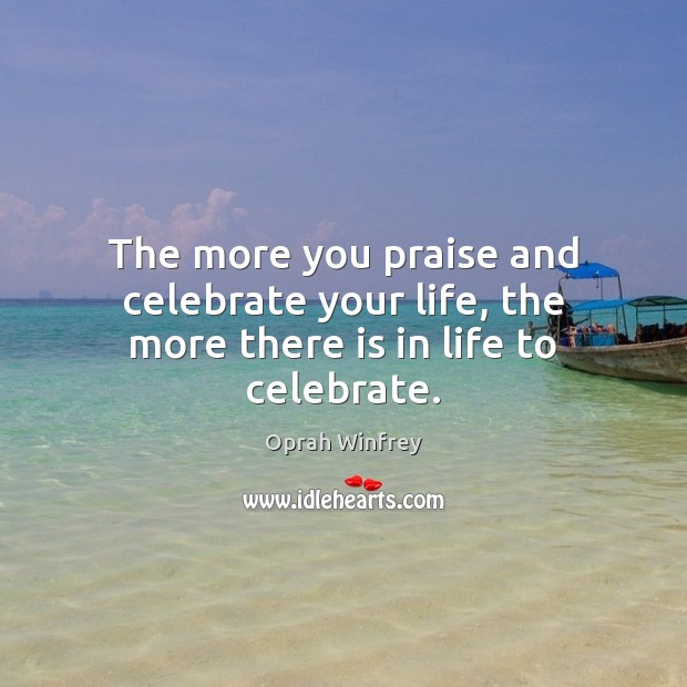 Image, The more you praise and celebrate your life, the more there is in life to celebrate.