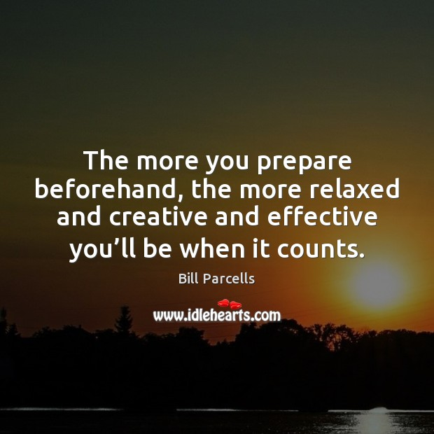 The more you prepare beforehand, the more relaxed and creative and effective Image