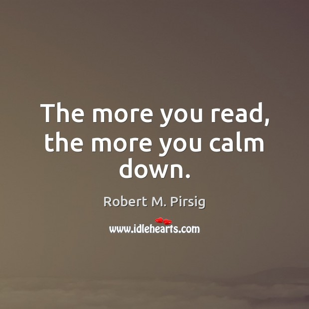 The more you read, the more you calm down. Robert M. Pirsig Picture Quote