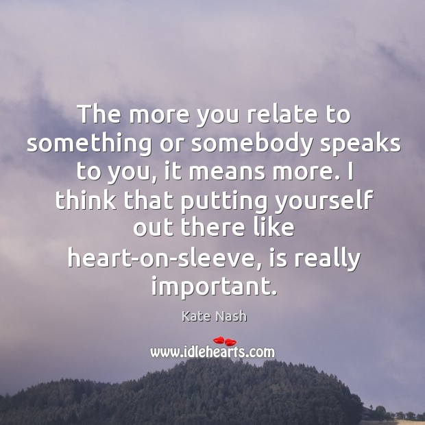 The more you relate to something or somebody speaks to you, it Image