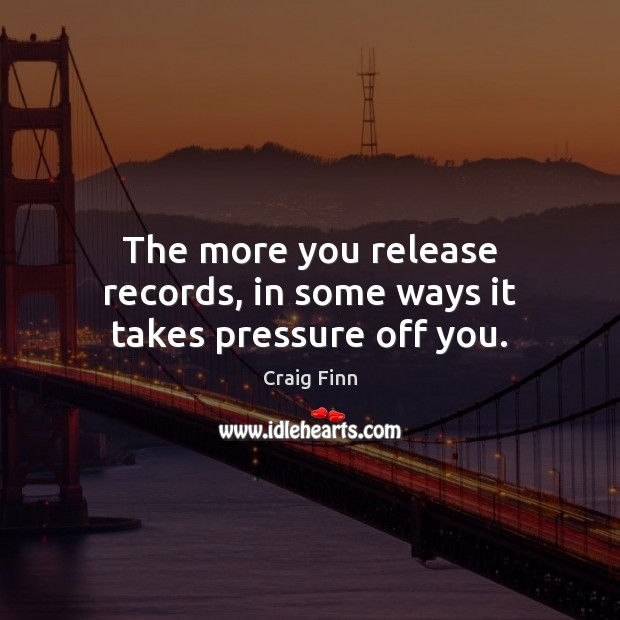 Image, The more you release records, in some ways it takes pressure off you.