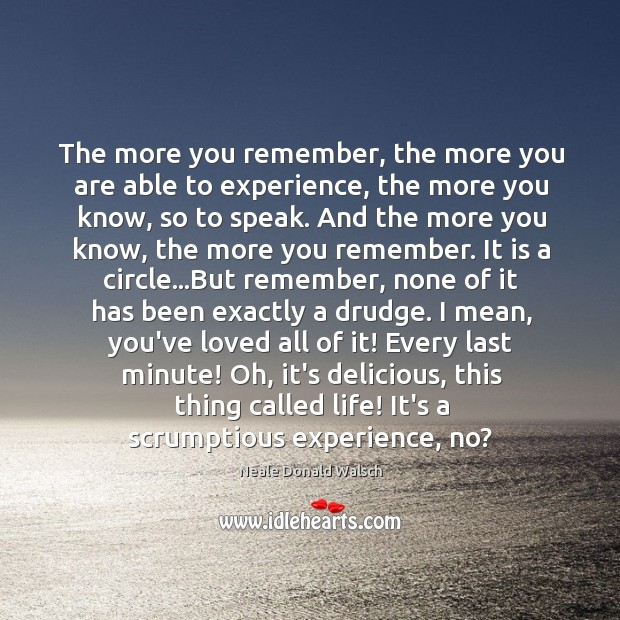 The more you remember, the more you are able to experience, the Image