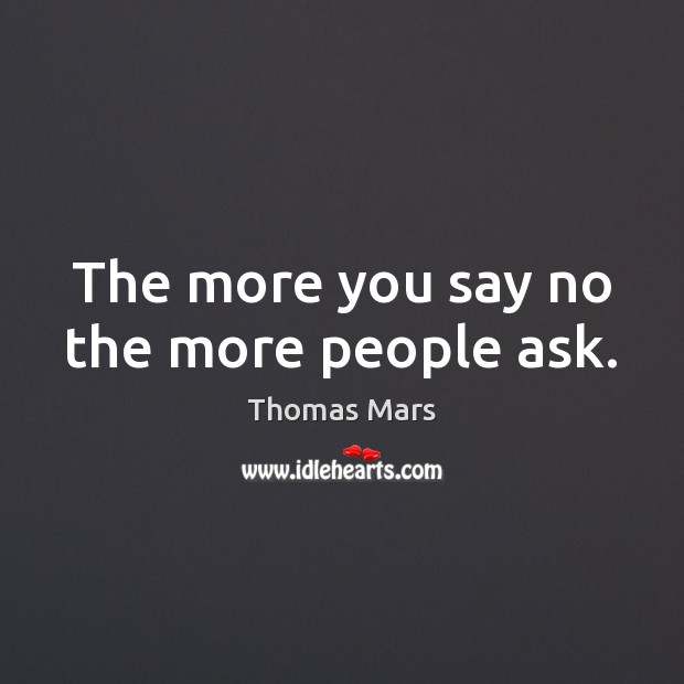 The more you say no the more people ask. Image